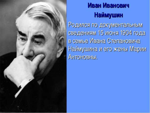 Иван Иванович Наймушин Родился по документальным сведениям 15 июня 1904 года...