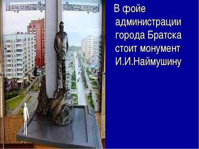 В фойе администрации города Братска стоит монумент И.И.Наймушину