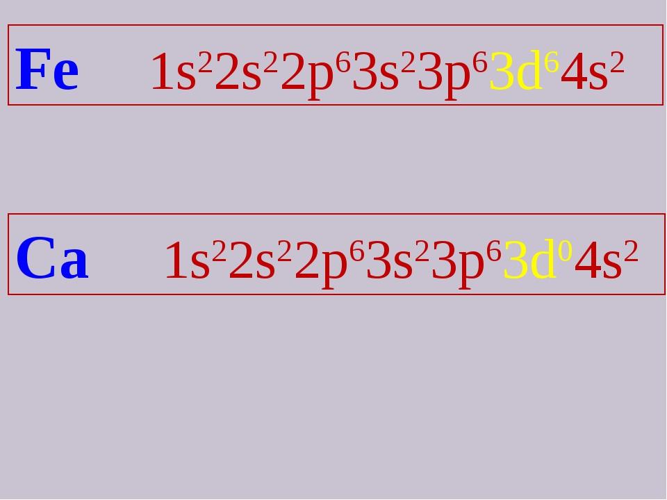 Fe 1s22s22p63s23p63d64s2 Ca 1s22s22p63s23p63d04s2