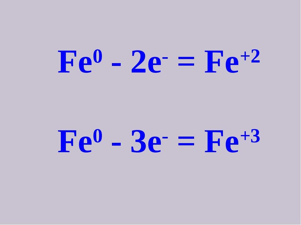 Fe0 - 2e- = Fe+2 Fe0 - 3e- = Fe+3