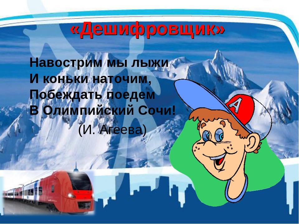 «Дешифровщик» Навострим мы лыжи И коньки наточим, Побеждать поедем В Олимпий...