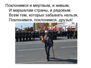 Поклонимся и мертвым, и живым, И маршалам страны, и рядовым. Всем тем, которы