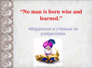 """""""No man is born wise and learned."""""""