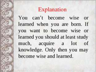 Explanation You can't become wise or learned when you are born. If you want t