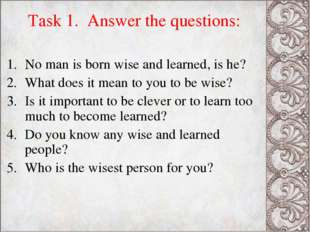 Task 1. Answer the questions: No man is born wise and learned, is he? What do