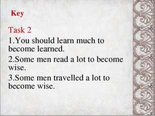 Key Task 2 You should learn much to become learned. Some men read a lot to be
