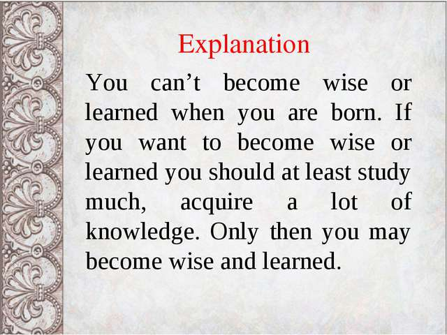 Explanation You can't become wise or learned when you are born. If you want t...