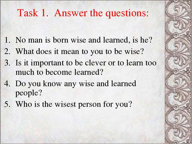 Task 1. Answer the questions: No man is born wise and learned, is he? What do...