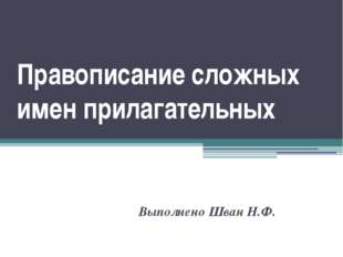 Правописание сложных имен прилагательных Выполнено Шван Н.Ф.