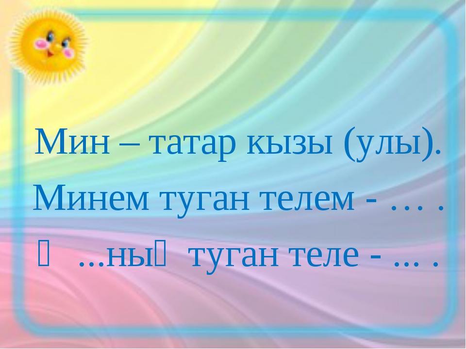 Мин – татар кызы (улы). Минем туган телем - … . Ә ...ның туган теле - ... .