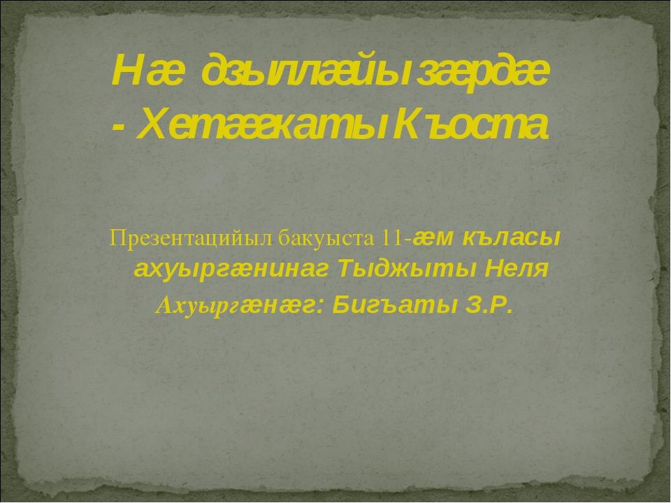 Презентацийыл бакуыста 11-æм къласы ахуыргæнинаг Тыджыты Неля Ахуыргæнæг: Би...