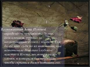 Воспоминания Анны Поповой определённо проникнуты болью, сожалением, горечью з