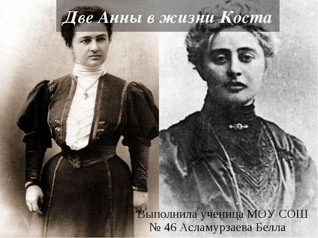 Две Анны в жизни Коста Выполнила ученица МОУ СОШ № 46 Асламурзаева Белла