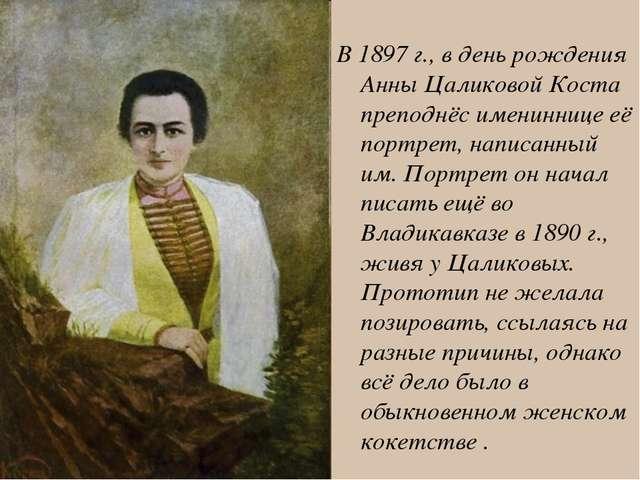 В 1897 г., в день рождения Анны Цаликовой Коста преподнёс имениннице её порт...