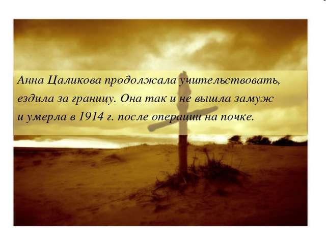 Анна Цаликова продолжала учительствовать, ездила за границу. Она так и не выш...