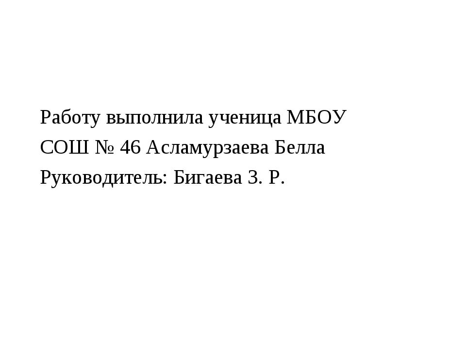 Работу выполнила ученица МБОУ СОШ № 46 Асламурзаева Белла Руководитель: Бигае...