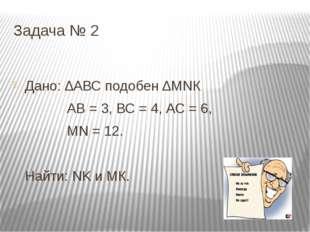 Задача № 2 Дано: ∆АВС подобен ∆МNК АВ = 3, ВС = 4, АС = 6, МN = 12. Найти: NK