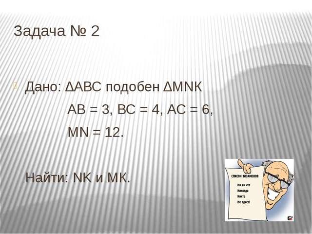 Задача № 2 Дано: ∆АВС подобен ∆МNК АВ = 3, ВС = 4, АС = 6, МN = 12. Найти: NK...