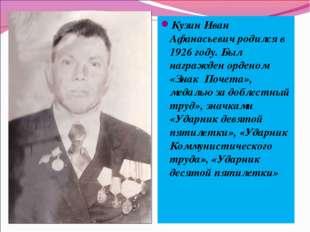 Кузин Иван Афанасьевич родился в 1926 году. Был награжден орденом «Знак Почет