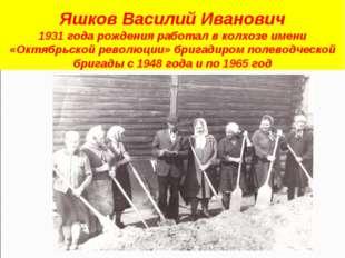 Яшков Василий Иванович 1931 года рождения работал в колхозе имени «Октябрьско