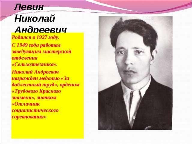 Левин Николай Андреевич Родился в 1927 году. С 1949 года работал заведующим м...