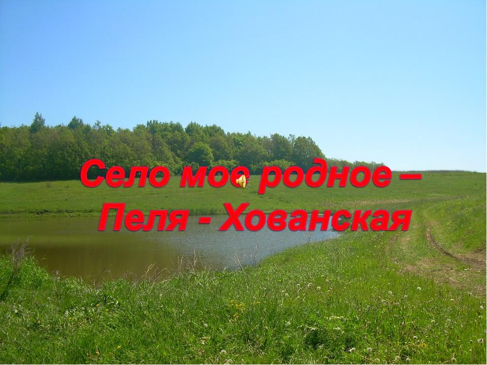 Село мое родное, Пеля – Хованская .