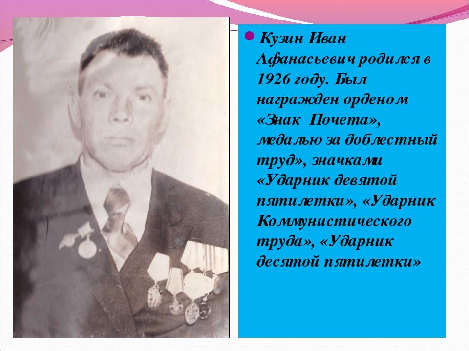 Кузин Иван Афанасьевич родился в 1926 году. Был награжден орденом «Знак Почет...
