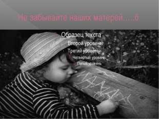 Не забывайте наших матерей…..♥