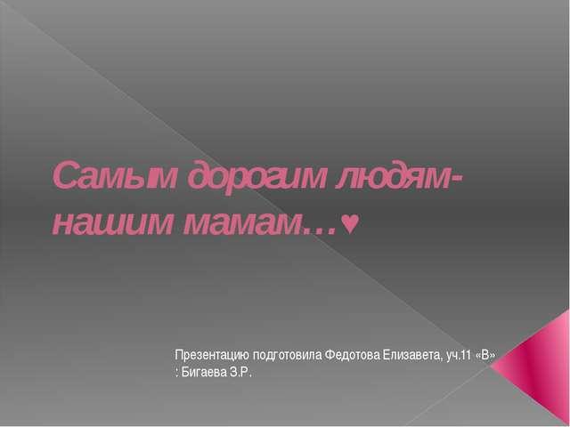 Самым дорогим людям- нашим мамам…♥ Презентацию подготовила Федотова Елизавета...