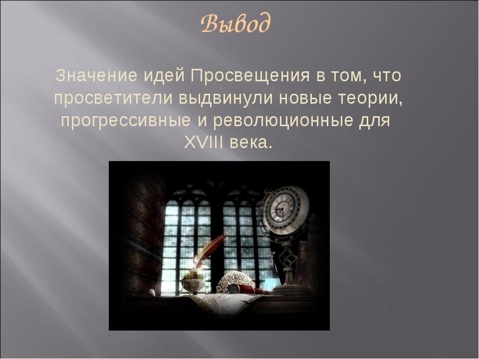 Вывод Значение идей Просвещения в том, что просветители выдвинули новые теори...