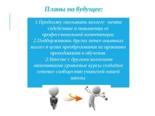 1.Продолжу оказывать коллеге- менти содействие в повышении ее профессионально