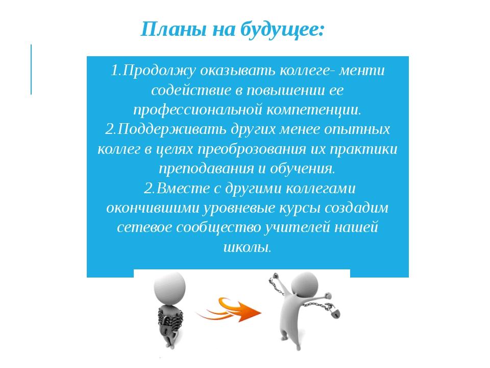 1.Продолжу оказывать коллеге- менти содействие в повышении ее профессионально...