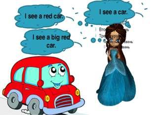 I see a car. I see a red car. I see a big red car.