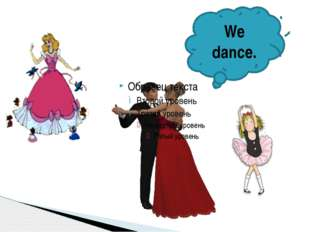 We dance.