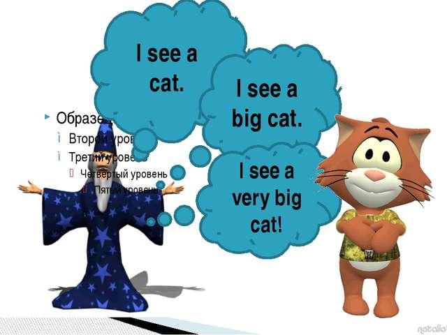 I see a cat. I see a big cat. I see a very big cat!