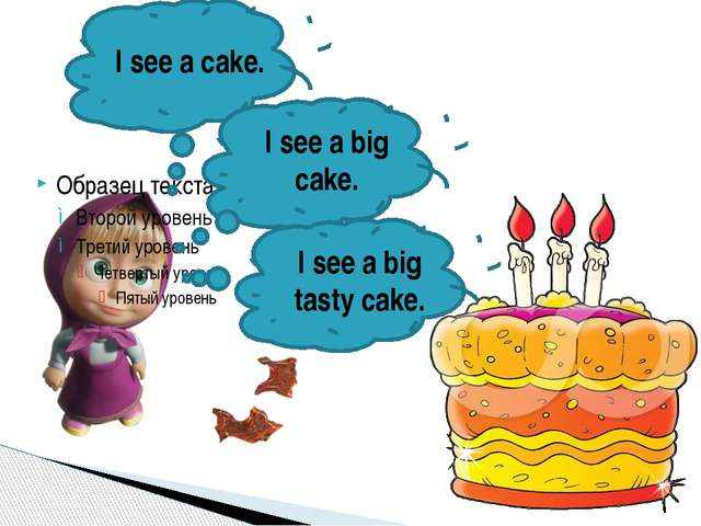 I see a cake. I see a big cake. I see a big tasty cake.