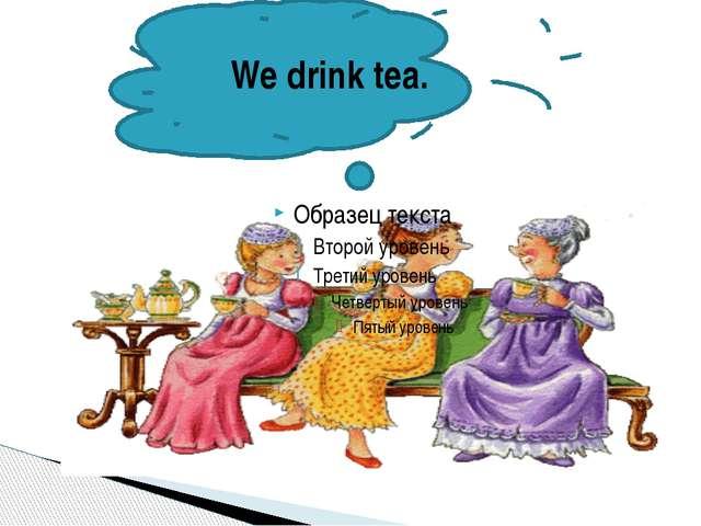 We drink tea.