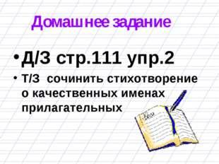 Домашнее задание Д/З стр.111 упр.2 Т/З сочинить стихотворение о качественных