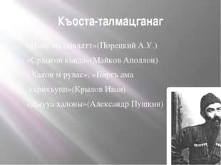 Къоста-талмацганаг «Цъиу ма сывллтт»(Порецкий А.У.) «Срдыгон къвда»(Майков Ап