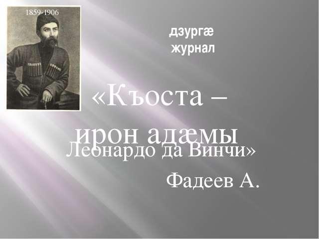 дзургæ журнал Леонардо да Винчи» Фадеев А. 1859-1906 «Къоста – ирон адæмы