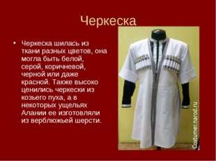 Черкеска Черкеска шилась из ткани разных цветов, она могла быть белой, серой,