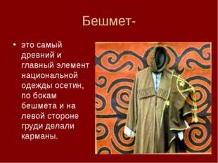 Бешмет- это самый древний и главный элемент национальной одежды осетин, по бо