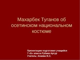 Махарбек Туганов об осетинском национальном костюме Презентацию подготовил уч
