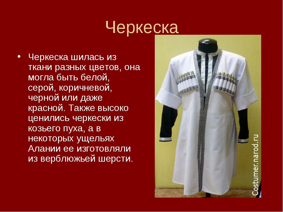 Черкеска Черкеска шилась из ткани разных цветов, она могла быть белой, серой,...