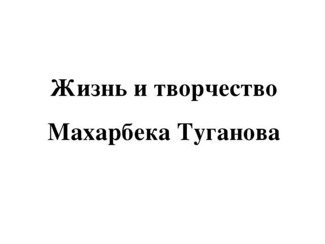 Жизнь и творчество Махарбека Туганова