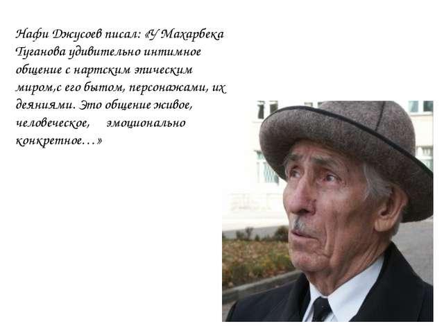 Нафи Джусоев писал: «У Махарбека Туганова удивительно интимное общение с нарт...