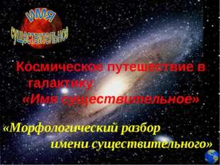 Космическое путешествие в галактику «Имя существительное» «Морфологический ра