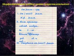 Морфологический разбор имени существительного От Земли – сущ. I. От ( чего?)