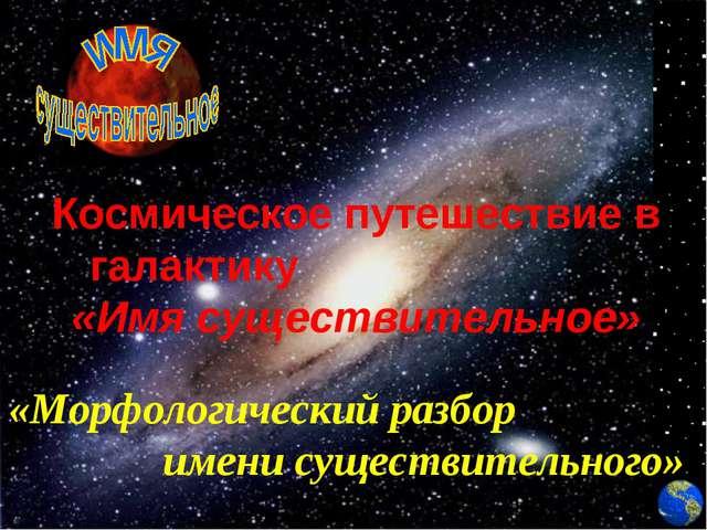 Космическое путешествие в галактику «Имя существительное» «Морфологический ра...