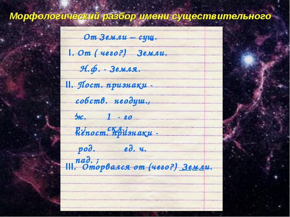 Морфологический разбор имени существительного От Земли – сущ. I. От ( чего?)...